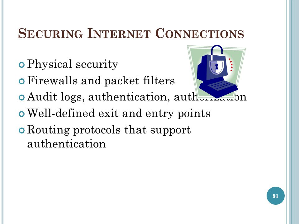 S ECURING I NTERNET C ONNECTIONS Physical security Firewalls and packet filters Audit logs, authentication, authorization Well-defined exit and entry