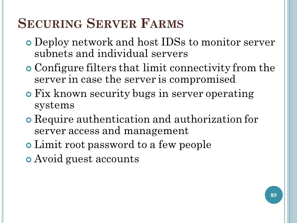 S ECURING S ERVER F ARMS Deploy network and host IDSs to monitor server subnets and individual servers Configure filters that limit connectivity from