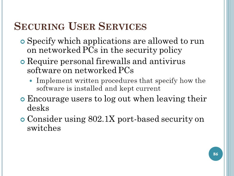 S ECURING U SER S ERVICES Specify which applications are allowed to run on networked PCs in the security policy Require personal firewalls and antivir