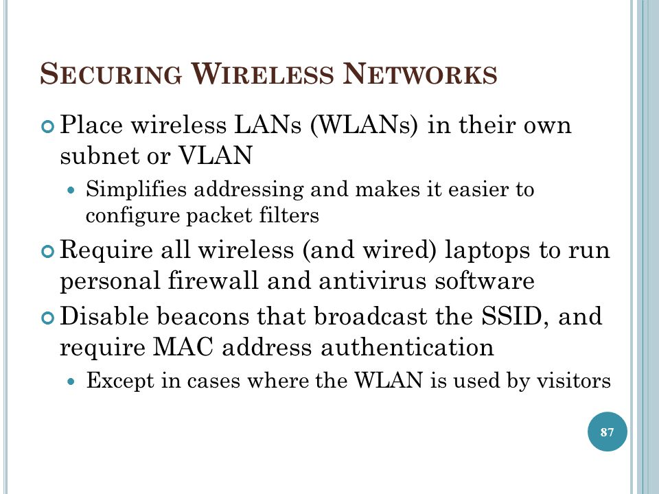 S ECURING W IRELESS N ETWORKS Place wireless LANs (WLANs) in their own subnet or VLAN Simplifies addressing and makes it easier to configure packet fi