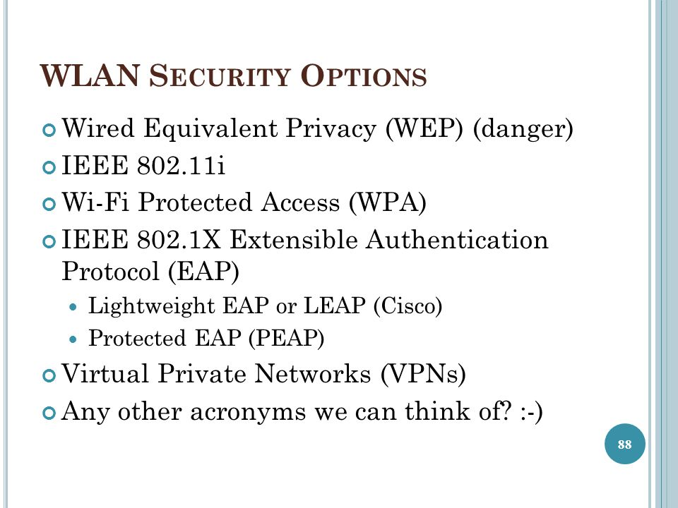 WLAN S ECURITY O PTIONS Wired Equivalent Privacy (WEP) (danger) IEEE 802.11i Wi-Fi Protected Access (WPA) IEEE 802.1X Extensible Authentication Protoc