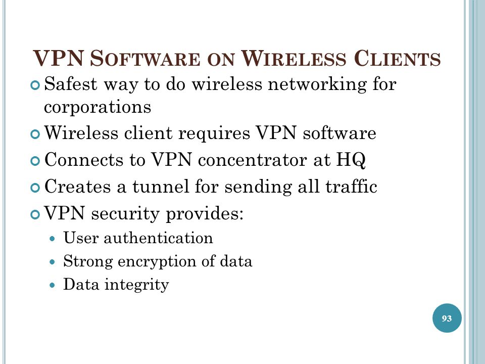 VPN S OFTWARE ON W IRELESS C LIENTS Safest way to do wireless networking for corporations Wireless client requires VPN software Connects to VPN concen