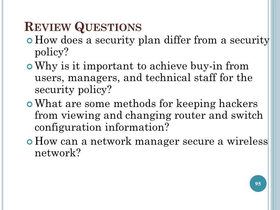R EVIEW Q UESTIONS How does a security plan differ from a security policy? Why is it important to achieve buy-in from users, managers, and technical s