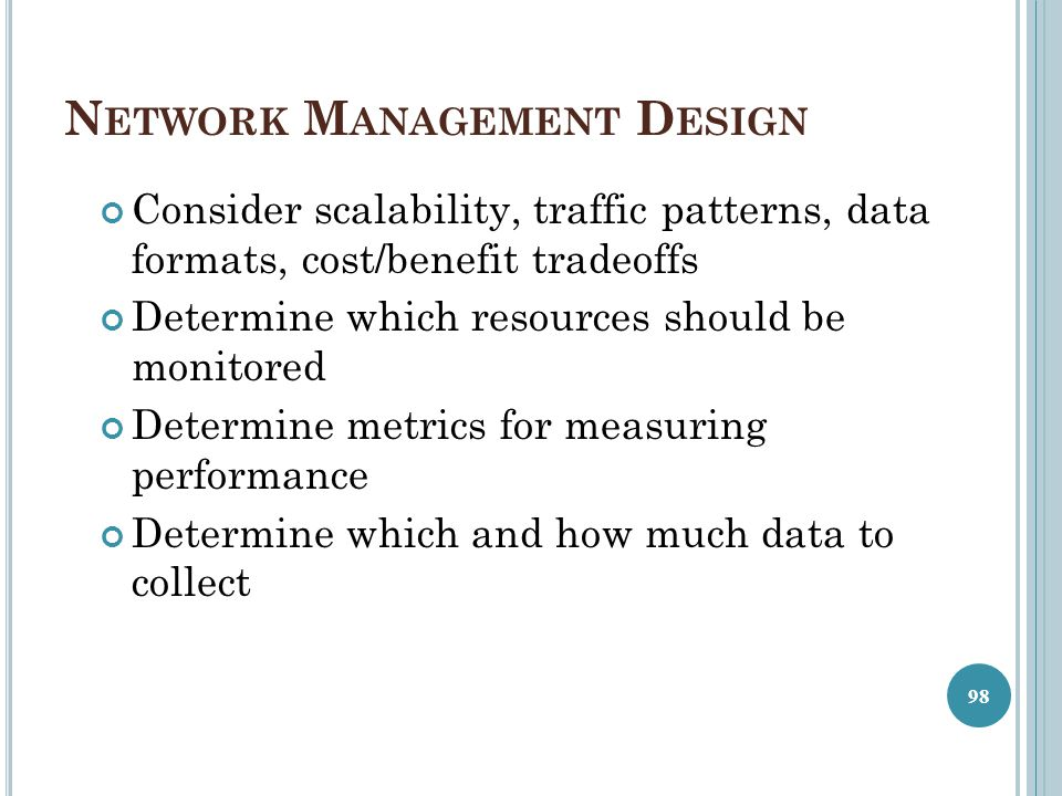 N ETWORK M ANAGEMENT D ESIGN Consider scalability, traffic patterns, data formats, cost/benefit tradeoffs Determine which resources should be monitore