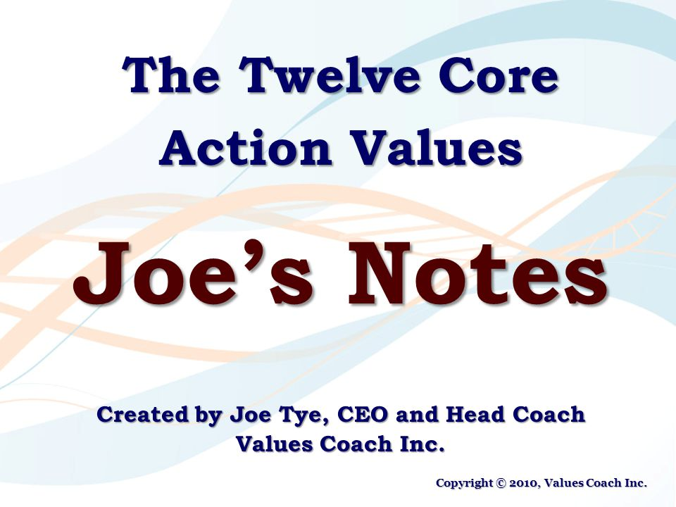 The Twelve Core Action Values Joe's Notes Created by Joe Tye, CEO and Head Coach Values Coach Inc.