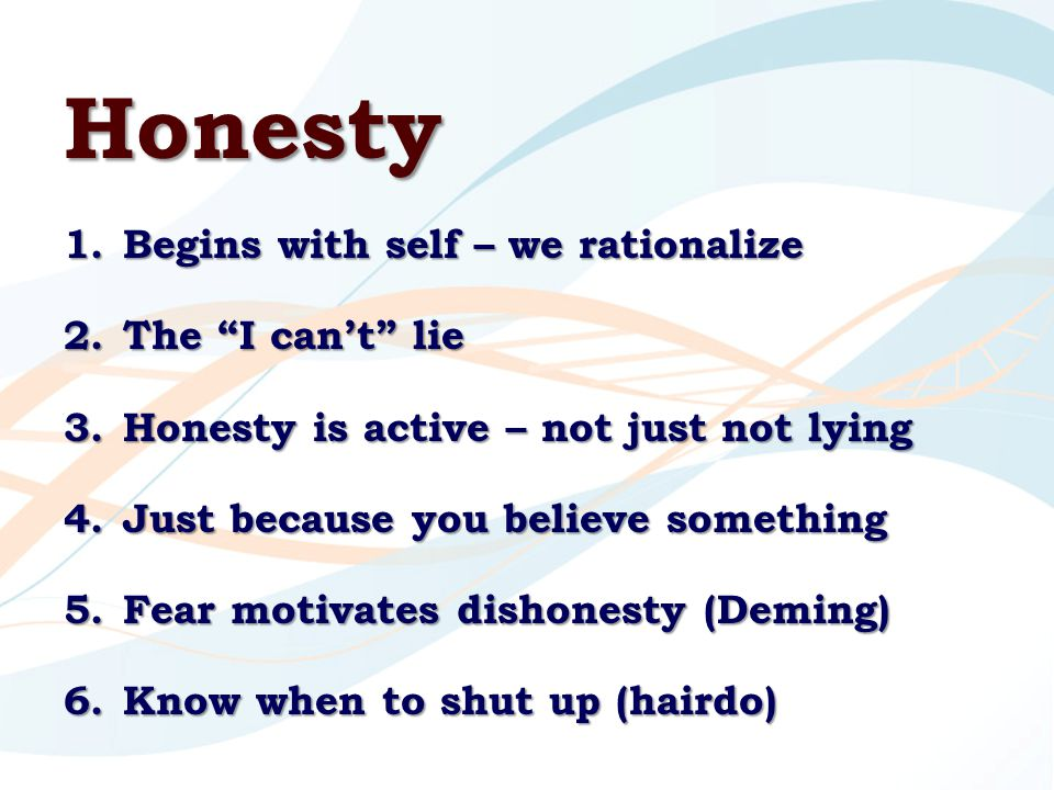 Honesty 1.Begins with self – we rationalize 2.The I can't lie 3.Honesty is active – not just not lying 4.Just because you believe something 5.Fear motivates dishonesty (Deming) 6.Know when to shut up (hairdo)
