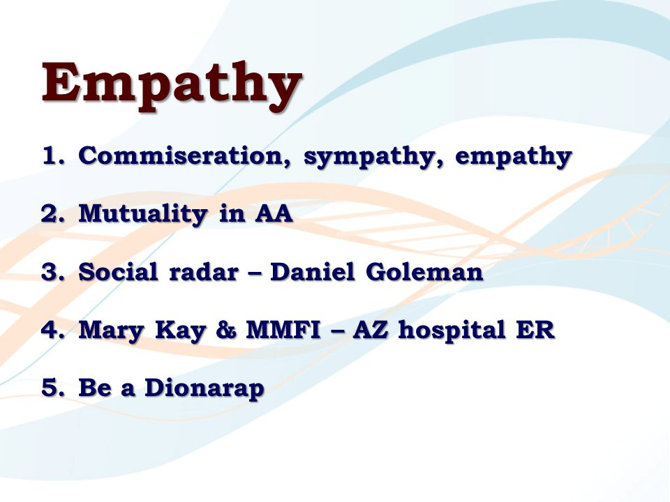 Empathy 1.Commiseration, sympathy, empathy 2.Mutuality in AA 3.Social radar – Daniel Goleman 4.Mary Kay & MMFI – AZ hospital ER 5.Be a Dionarap