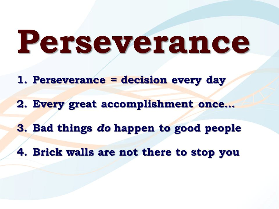 Perseverance 1.Perseverance = decision every day 2.Every great accomplishment once… 3.Bad things do happen to good people 4.Brick walls are not there to stop you