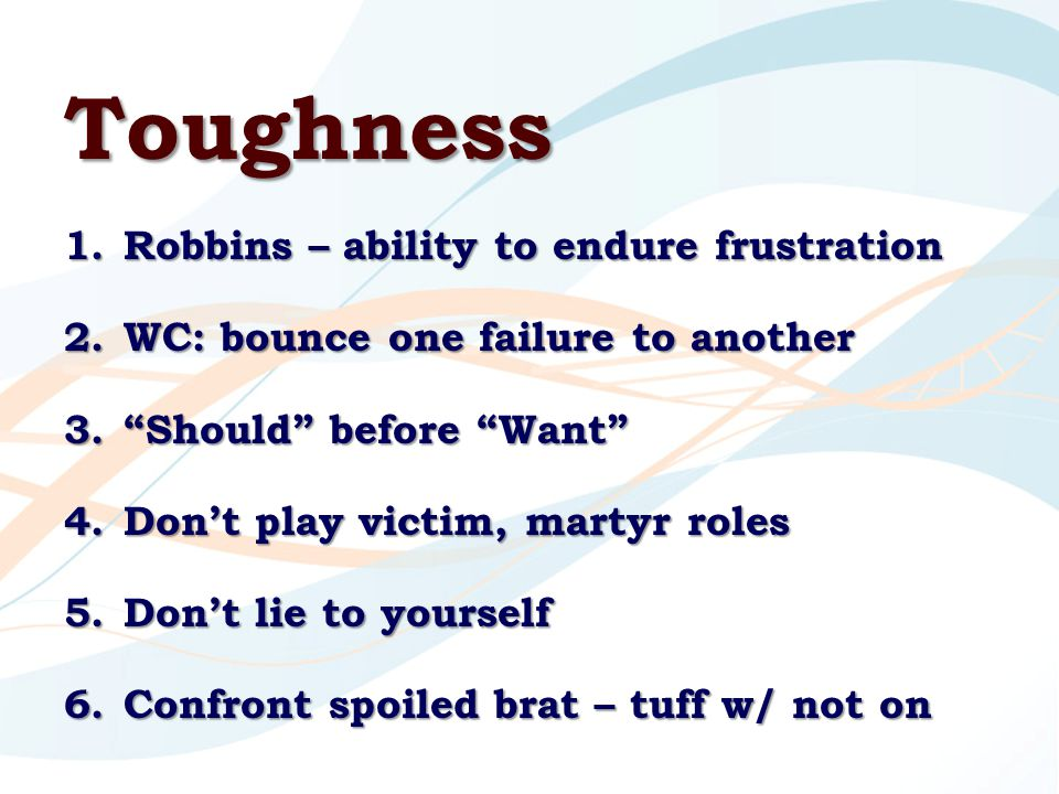 Toughness 1.Robbins – ability to endure frustration 2.WC: bounce one failure to another 3. Should before Want 4.Don't play victim, martyr roles 5.Don't lie to yourself 6.Confront spoiled brat – tuff w/ not on