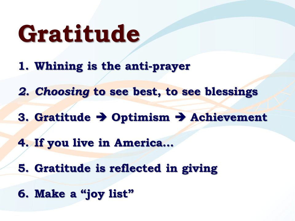 Gratitude 1.Whining is the anti-prayer 2.Choosing to see best, to see blessings 3.Gratitude  Optimism  Achievement 4.If you live in America… 5.Gratitude is reflected in giving 6.Make a joy list