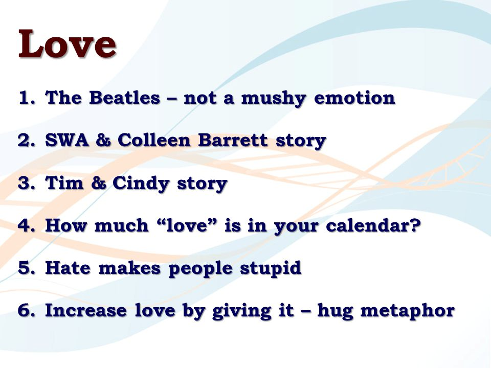 Love 1.The Beatles – not a mushy emotion 2.SWA & Colleen Barrett story 3.Tim & Cindy story 4.How much love is in your calendar.