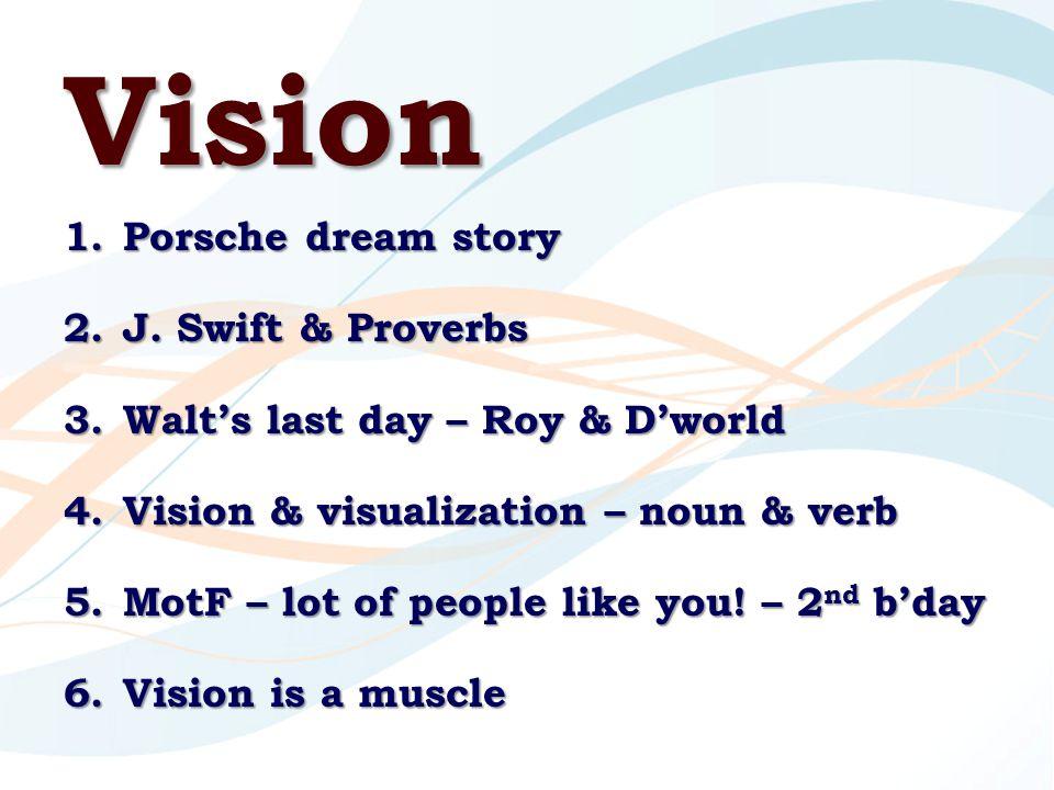 Vision 1.Porsche dream story 2.J. Swift & Proverbs 3.Walt's last day – Roy & D'world 4.Vision & visualization – noun & verb 5.MotF – lot of people lik