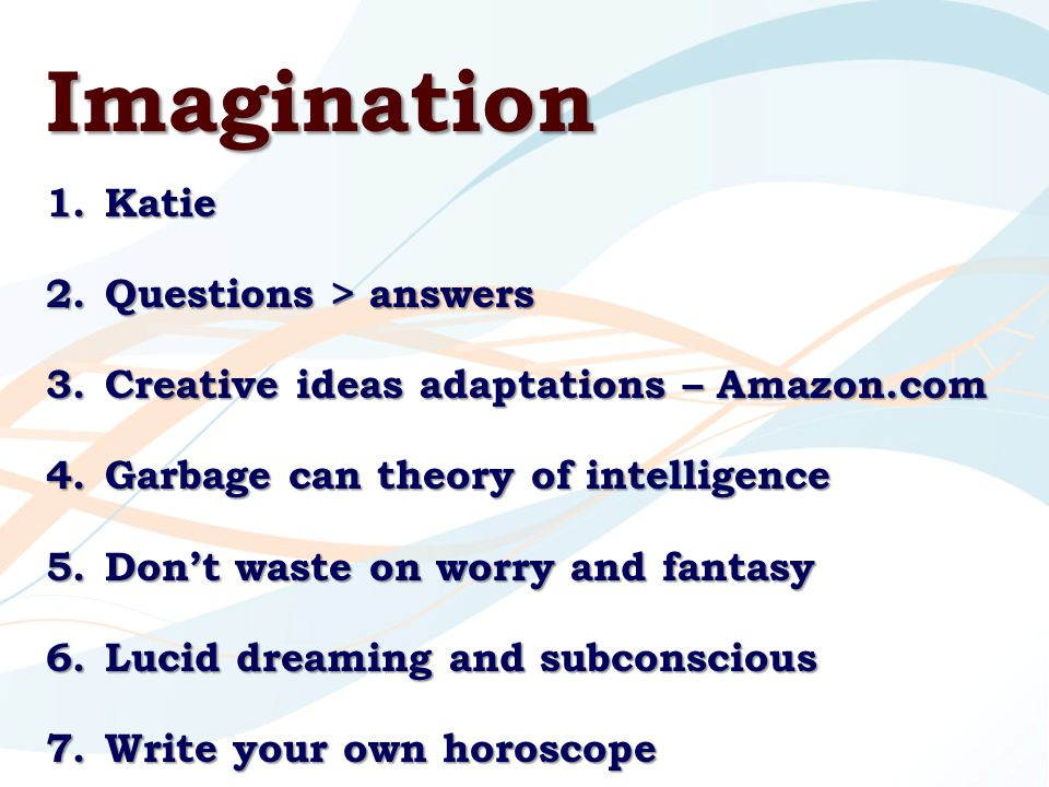 Imagination 1.Katie 2.Questions > answers 3.Creative ideas adaptations – Amazon.com 4.Garbage can theory of intelligence 5.Don't waste on worry and fantasy 6.Lucid dreaming and subconscious 7.Write your own horoscope