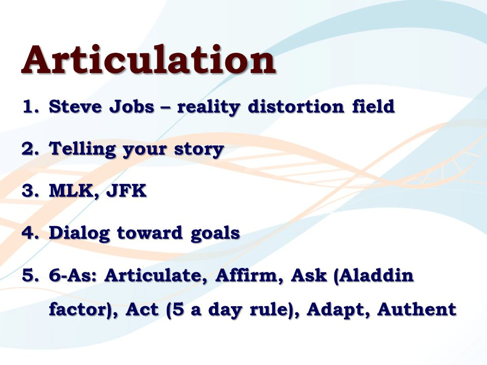 Articulation 1.Steve Jobs – reality distortion field 2.Telling your story 3.MLK, JFK 4.Dialog toward goals 5.6-As: Articulate, Affirm, Ask (Aladdin factor), Act (5 a day rule), Adapt, Authent