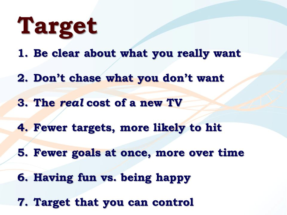 Target 1.Be clear about what you really want 2.Don't chase what you don't want 3.The real cost of a new TV 4.Fewer targets, more likely to hit 5.Fewer goals at once, more over time 6.Having fun vs.