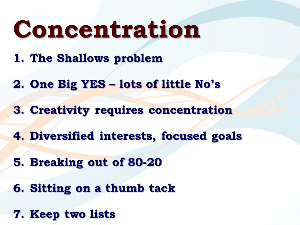 Concentration 1.The Shallows problem 2.One Big YES – lots of little No's 3.Creativity requires concentration 4.Diversified interests, focused goals 5.Breaking out of 80-20 6.Sitting on a thumb tack 7.Keep two lists