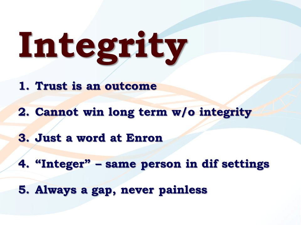 Integrity 1.Trust is an outcome 2.Cannot win long term w/o integrity 3.Just a word at Enron 4. Integer – same person in dif settings 5.Always a gap, never painless