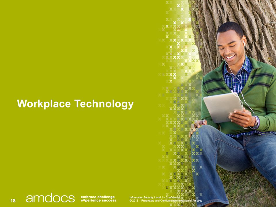 Information Security Level 1 – Confidential © 2012 – Proprietary and Confidential Information of Amdocs 18 Workplace Technology