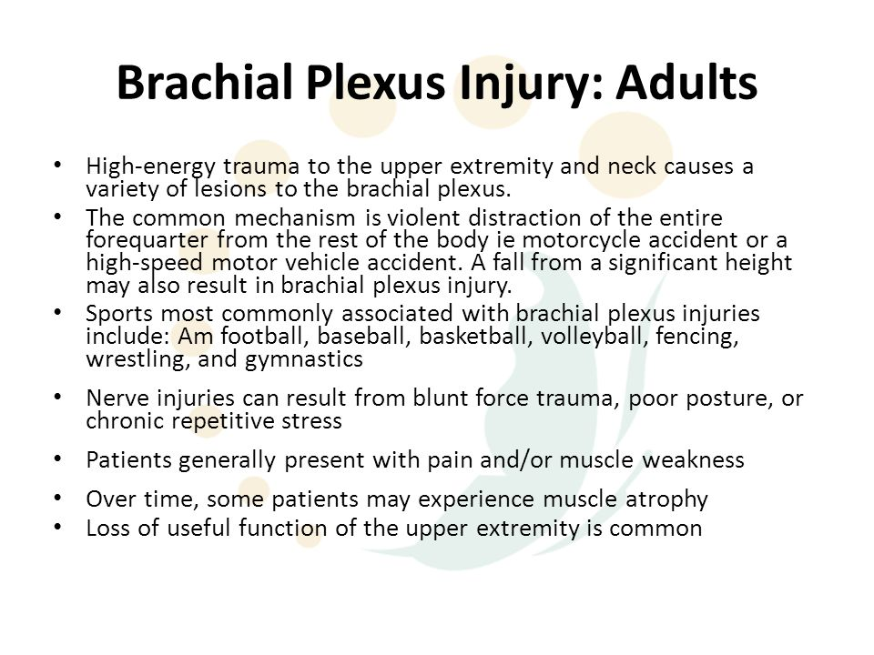 Brachial Plexus Injury: Adults High-energy trauma to the upper extremity and neck causes a variety of lesions to the brachial plexus. The common mecha