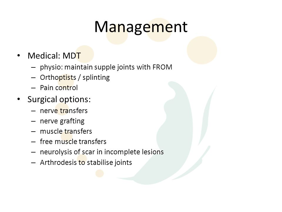 Management Medical: MDT – physio: maintain supple joints with FROM – Orthoptists / splinting – Pain control Surgical options: – nerve transfers – nerv