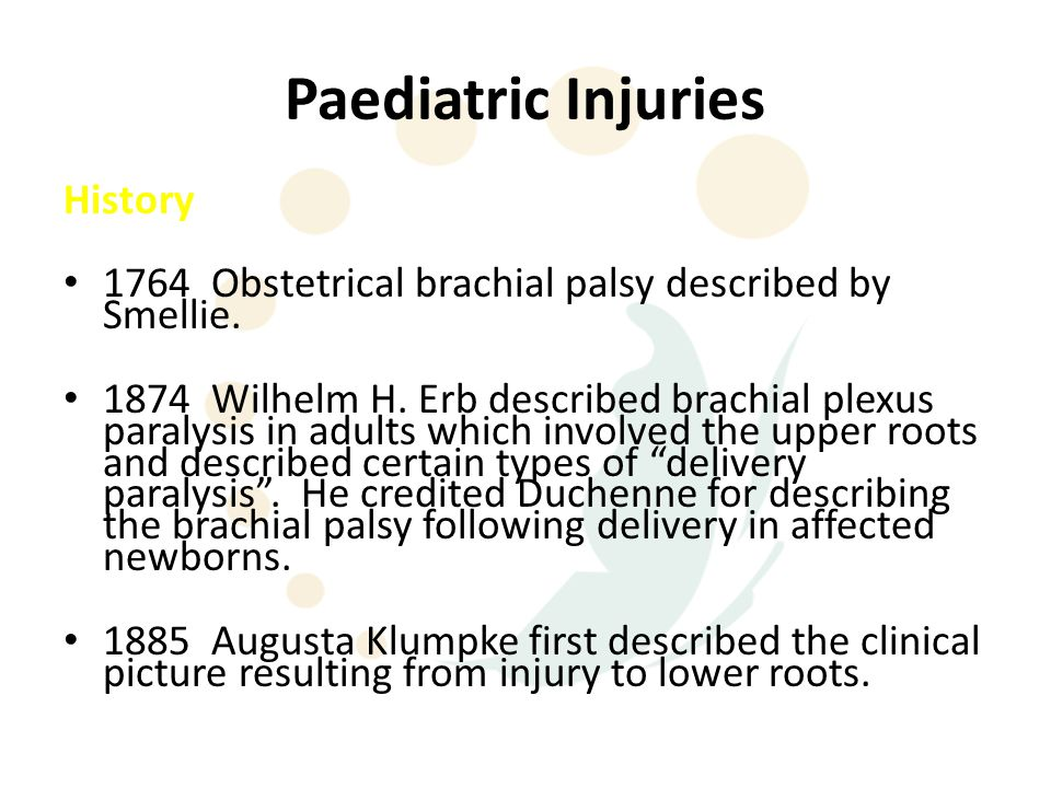Paediatric Injuries History 1764 Obstetrical brachial palsy described by Smellie. 1874 Wilhelm H. Erb described brachial plexus paralysis in adults wh