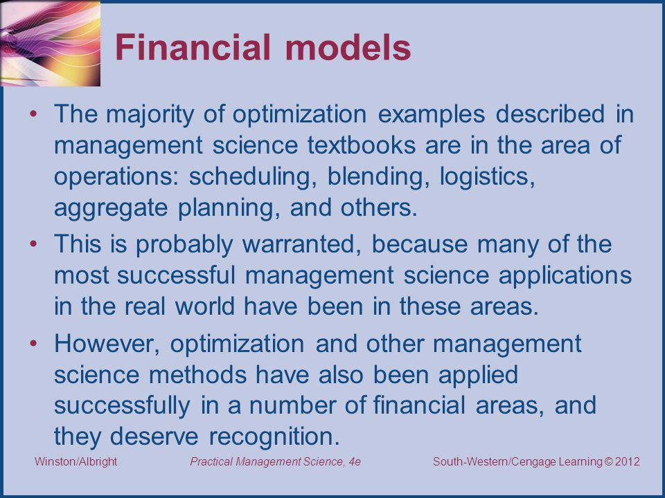 Thomson/South-Western 2007 © South-Western/Cengage Learning © 2012 Practical Management Science, 4e Winston/Albright Financial models The majority of optimization examples described in management science textbooks are in the area of operations: scheduling, blending, logistics, aggregate planning, and others.