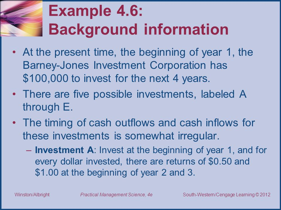 Thomson/South-Western 2007 © South-Western/Cengage Learning © 2012 Practical Management Science, 4e Winston/Albright Example 4.6: Background information At the present time, the beginning of year 1, the Barney-Jones Investment Corporation has $100,000 to invest for the next 4 years.