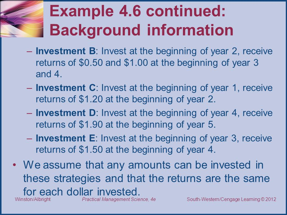Thomson/South-Western 2007 © South-Western/Cengage Learning © 2012 Practical Management Science, 4e Winston/Albright Example 4.6 continued: Background information –Investment B: Invest at the beginning of year 2, receive returns of $0.50 and $1.00 at the beginning of year 3 and 4.
