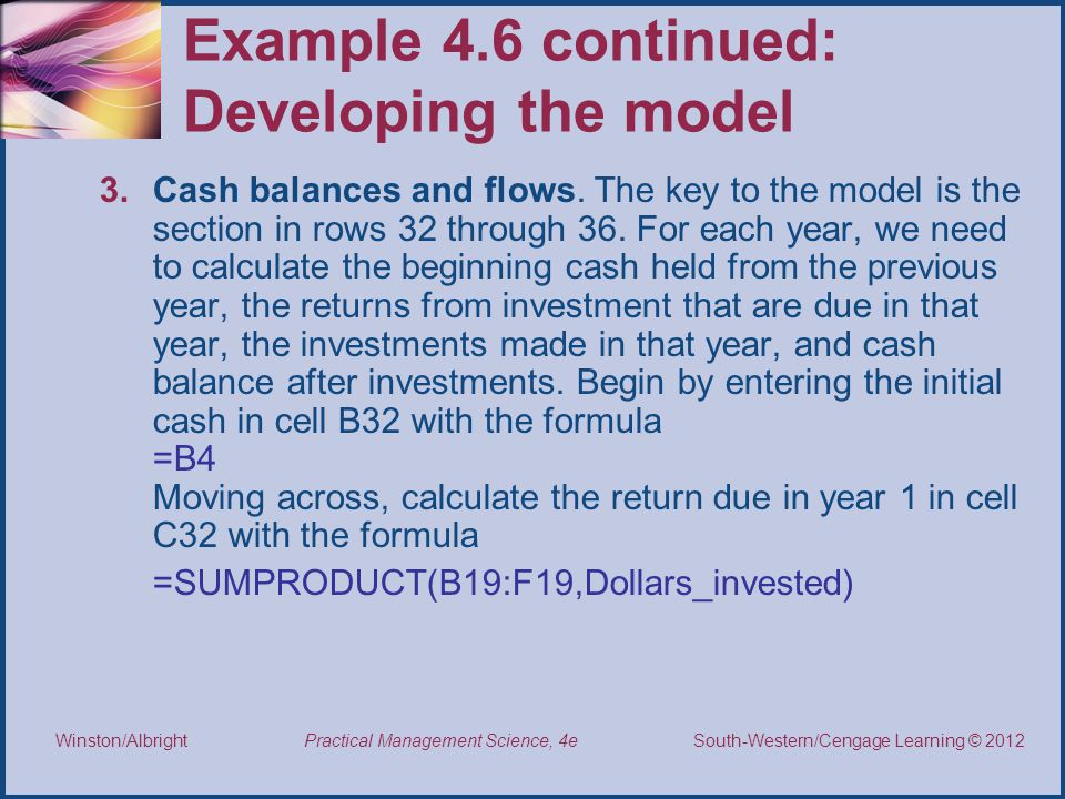 Thomson/South-Western 2007 © South-Western/Cengage Learning © 2012 Practical Management Science, 4e Winston/Albright Example 4.6 continued: Developing the model 3.Cash balances and flows.