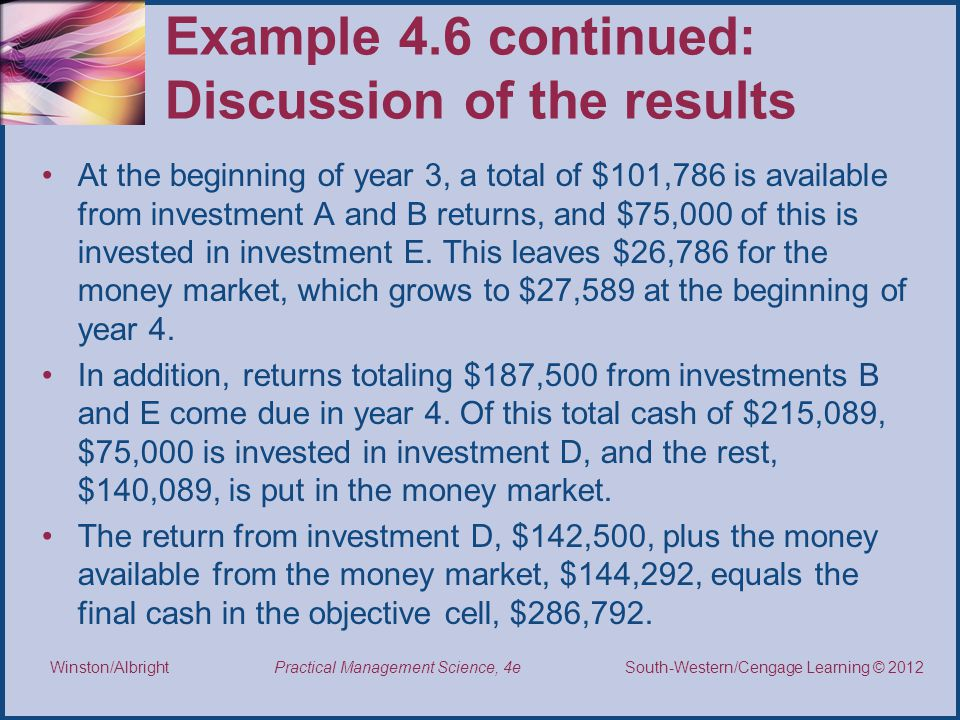 Thomson/South-Western 2007 © South-Western/Cengage Learning © 2012 Practical Management Science, 4e Winston/Albright Example 4.6 continued: Discussion of the results At the beginning of year 3, a total of $101,786 is available from investment A and B returns, and $75,000 of this is invested in investment E.