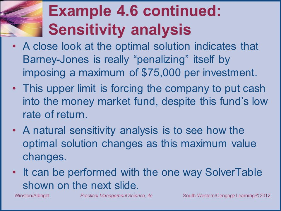 Thomson/South-Western 2007 © South-Western/Cengage Learning © 2012 Practical Management Science, 4e Winston/Albright Example 4.6 continued: Sensitivity analysis A close look at the optimal solution indicates that Barney-Jones is really penalizing itself by imposing a maximum of $75,000 per investment.