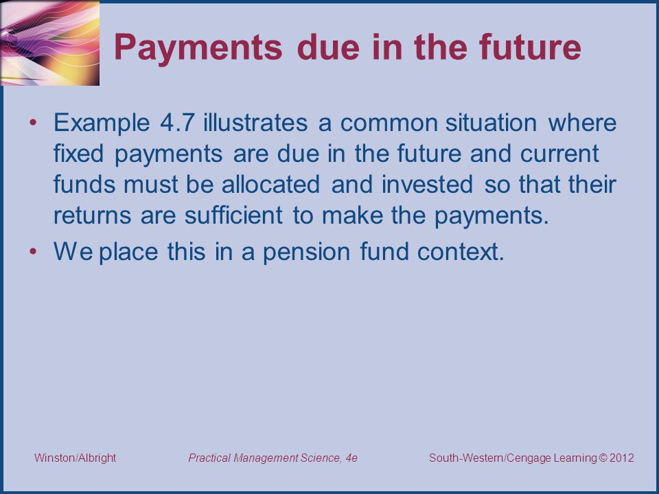 Thomson/South-Western 2007 © South-Western/Cengage Learning © 2012 Practical Management Science, 4e Winston/Albright Payments due in the future Example 4.7 illustrates a common situation where fixed payments are due in the future and current funds must be allocated and invested so that their returns are sufficient to make the payments.