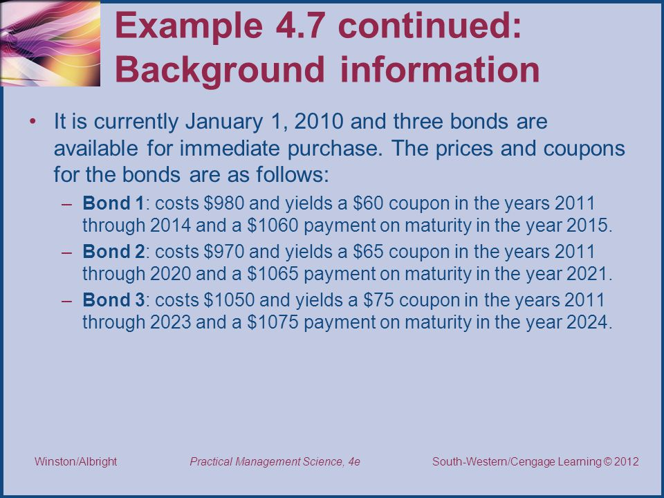 Thomson/South-Western 2007 © South-Western/Cengage Learning © 2012 Practical Management Science, 4e Winston/Albright Example 4.7 continued: Background information It is currently January 1, 2010 and three bonds are available for immediate purchase.
