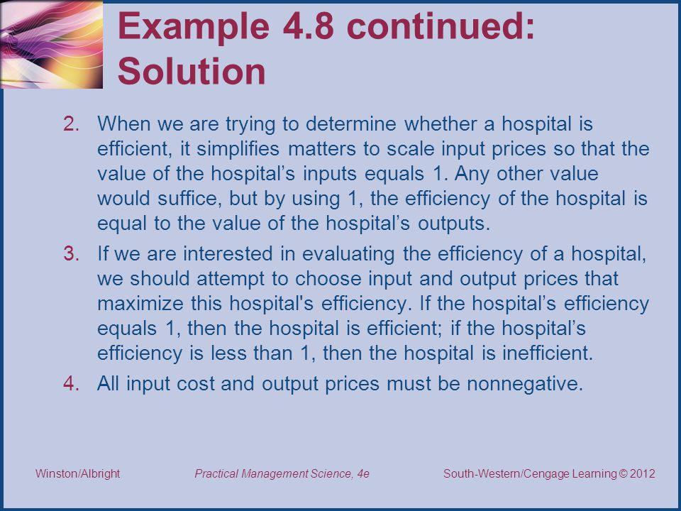 Thomson/South-Western 2007 © South-Western/Cengage Learning © 2012 Practical Management Science, 4e Winston/Albright Example 4.8 continued: Solution 2.When we are trying to determine whether a hospital is efficient, it simplifies matters to scale input prices so that the value of the hospital's inputs equals 1.