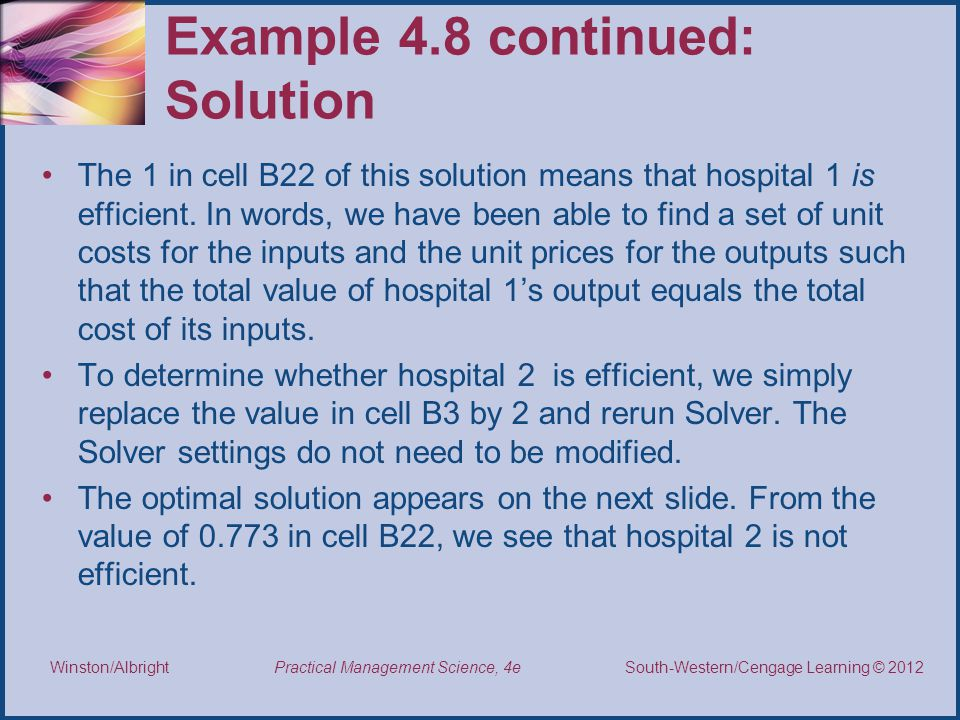 Thomson/South-Western 2007 © South-Western/Cengage Learning © 2012 Practical Management Science, 4e Winston/Albright Example 4.8 continued: Solution The 1 in cell B22 of this solution means that hospital 1 is efficient.