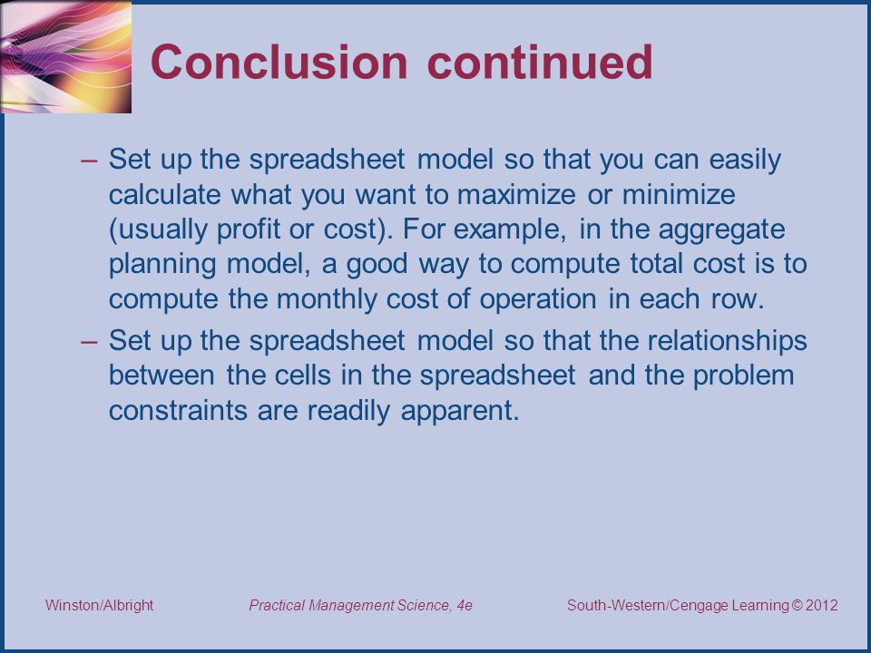 Thomson/South-Western 2007 © South-Western/Cengage Learning © 2012 Practical Management Science, 4e Winston/Albright Conclusion continued –Set up the spreadsheet model so that you can easily calculate what you want to maximize or minimize (usually profit or cost).