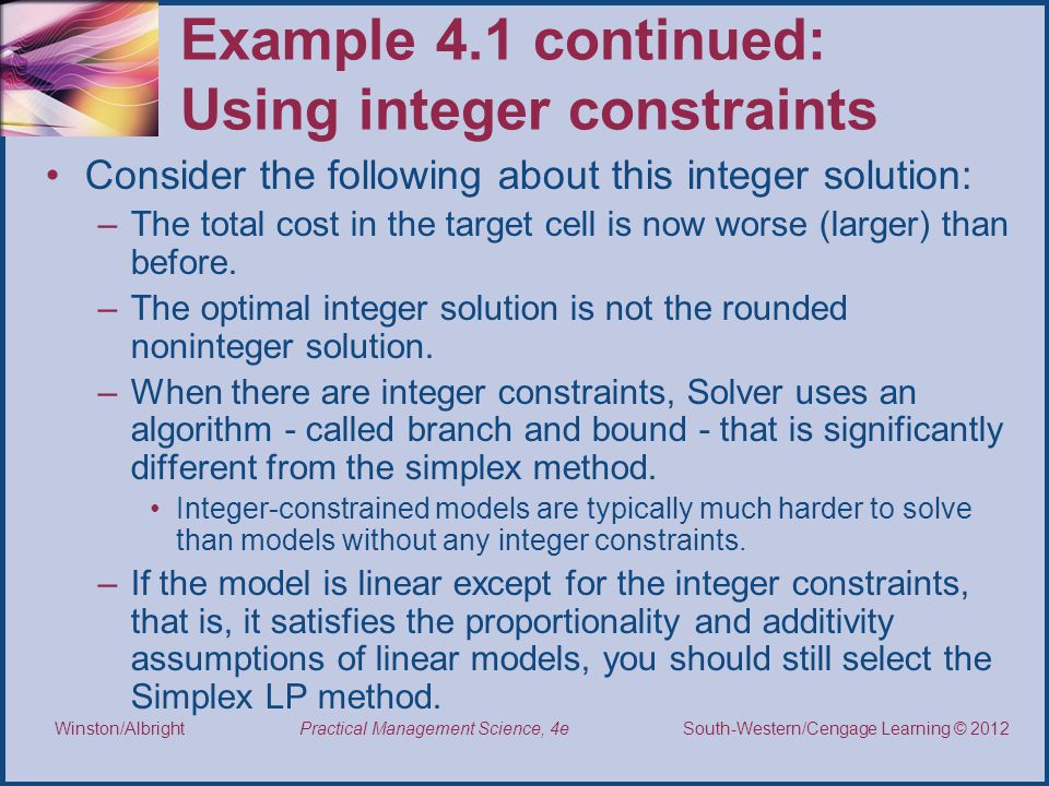 Thomson/South-Western 2007 © South-Western/Cengage Learning © 2012 Practical Management Science, 4e Winston/Albright Example 4.1 continued: Using integer constraints Consider the following about this integer solution: –The total cost in the target cell is now worse (larger) than before.