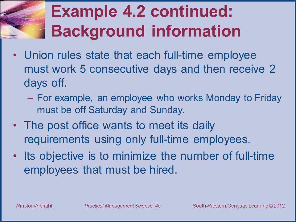 Thomson/South-Western 2007 © South-Western/Cengage Learning © 2012 Practical Management Science, 4e Winston/Albright Example 4.2 continued: Background information Union rules state that each full-time employee must work 5 consecutive days and then receive 2 days off.