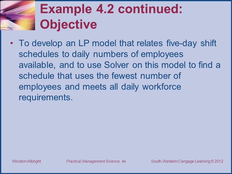 Thomson/South-Western 2007 © South-Western/Cengage Learning © 2012 Practical Management Science, 4e Winston/Albright Example 4.2 continued: Objective To develop an LP model that relates five-day shift schedules to daily numbers of employees available, and to use Solver on this model to find a schedule that uses the fewest number of employees and meets all daily workforce requirements.
