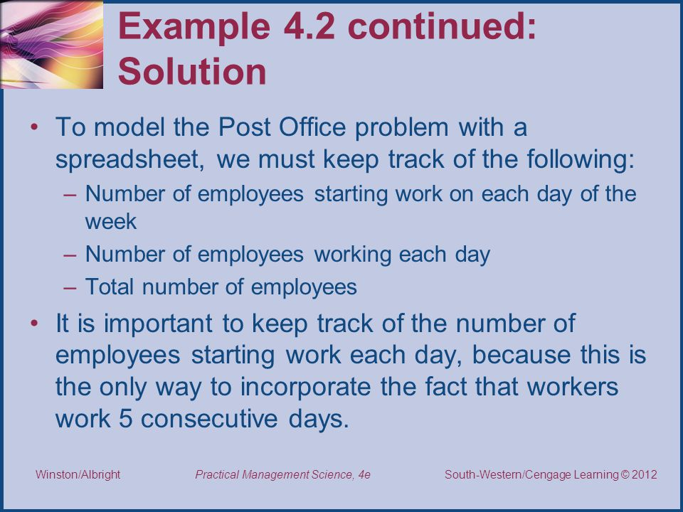 Thomson/South-Western 2007 © South-Western/Cengage Learning © 2012 Practical Management Science, 4e Winston/Albright Example 4.2 continued: Solution To model the Post Office problem with a spreadsheet, we must keep track of the following: –Number of employees starting work on each day of the week –Number of employees working each day –Total number of employees It is important to keep track of the number of employees starting work each day, because this is the only way to incorporate the fact that workers work 5 consecutive days.