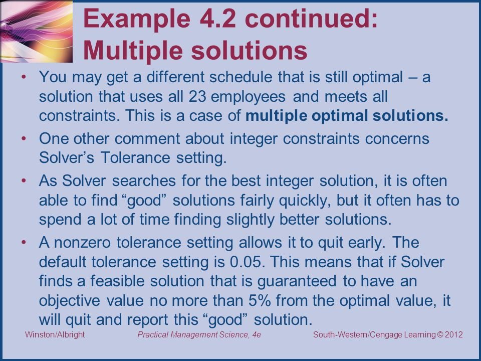 Thomson/South-Western 2007 © South-Western/Cengage Learning © 2012 Practical Management Science, 4e Winston/Albright Example 4.2 continued: Multiple solutions You may get a different schedule that is still optimal – a solution that uses all 23 employees and meets all constraints.