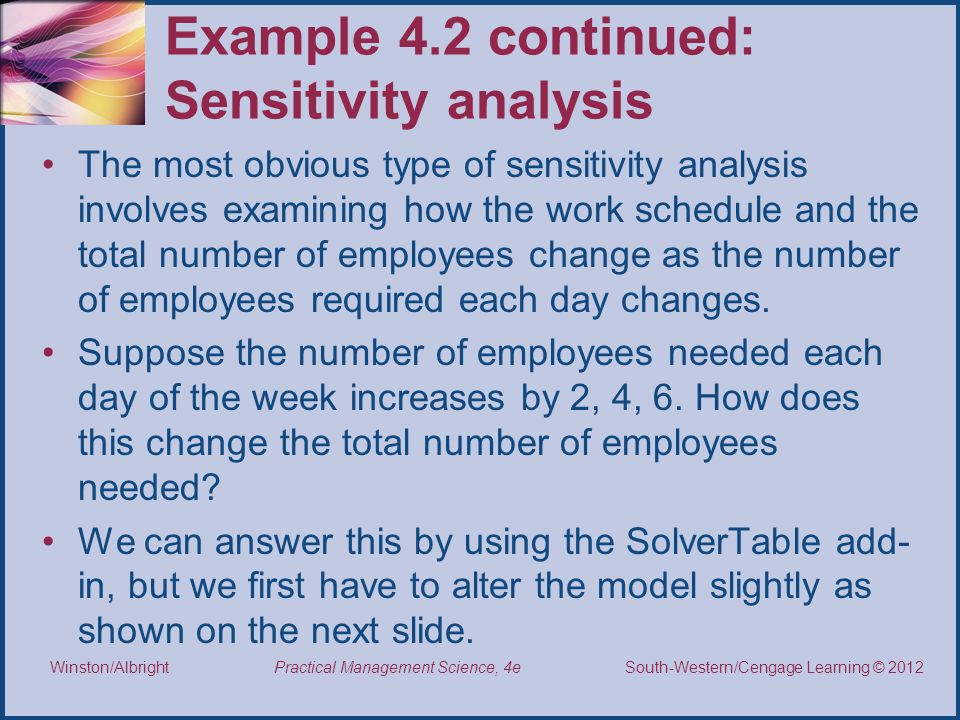Thomson/South-Western 2007 © South-Western/Cengage Learning © 2012 Practical Management Science, 4e Winston/Albright Example 4.2 continued: Sensitivity analysis The most obvious type of sensitivity analysis involves examining how the work schedule and the total number of employees change as the number of employees required each day changes.