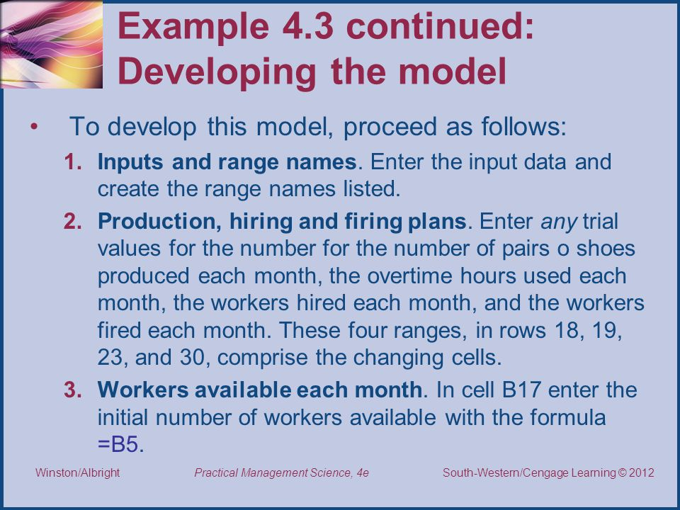 Thomson/South-Western 2007 © South-Western/Cengage Learning © 2012 Practical Management Science, 4e Winston/Albright Example 4.3 continued: Developing the model To develop this model, proceed as follows: 1.Inputs and range names.