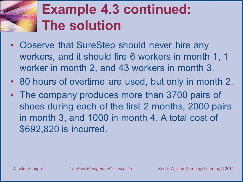 Thomson/South-Western 2007 © South-Western/Cengage Learning © 2012 Practical Management Science, 4e Winston/Albright Example 4.3 continued: The solution Observe that SureStep should never hire any workers, and it should fire 6 workers in month 1, 1 worker in month 2, and 43 workers in month 3.