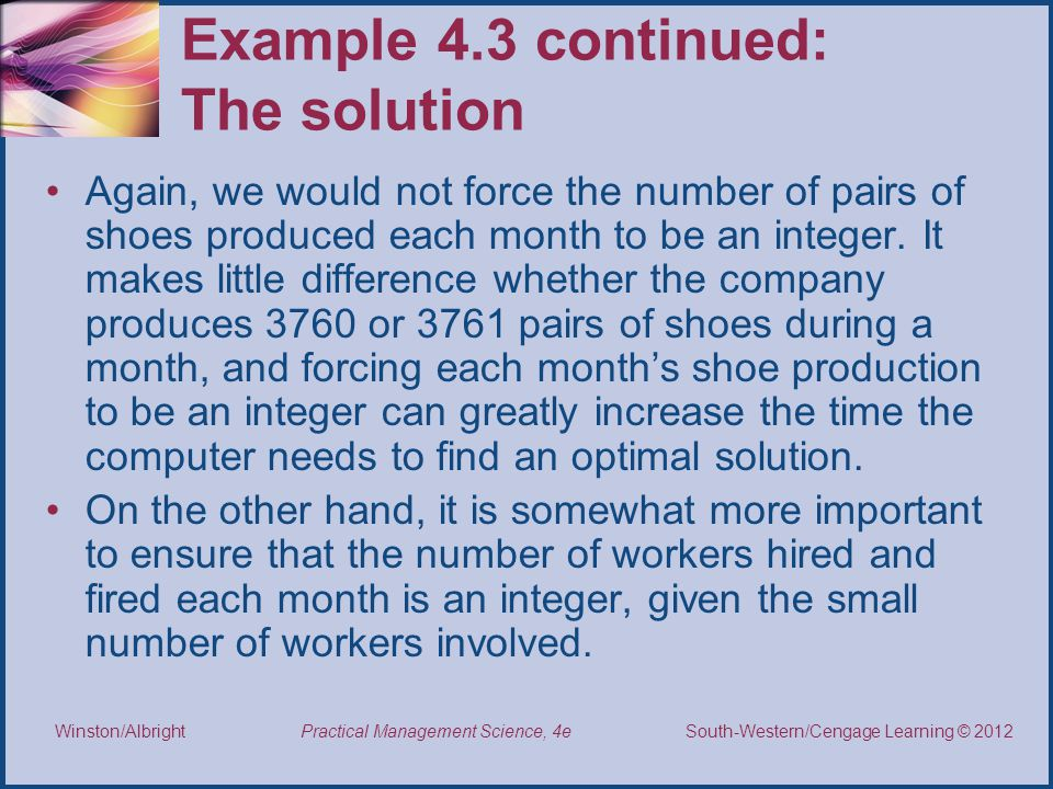 Thomson/South-Western 2007 © South-Western/Cengage Learning © 2012 Practical Management Science, 4e Winston/Albright Example 4.3 continued: The solution Again, we would not force the number of pairs of shoes produced each month to be an integer.