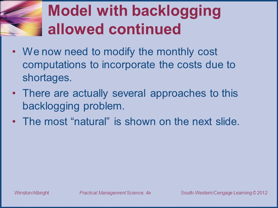 Thomson/South-Western 2007 © South-Western/Cengage Learning © 2012 Practical Management Science, 4e Winston/Albright Model with backlogging allowed continued We now need to modify the monthly cost computations to incorporate the costs due to shortages.