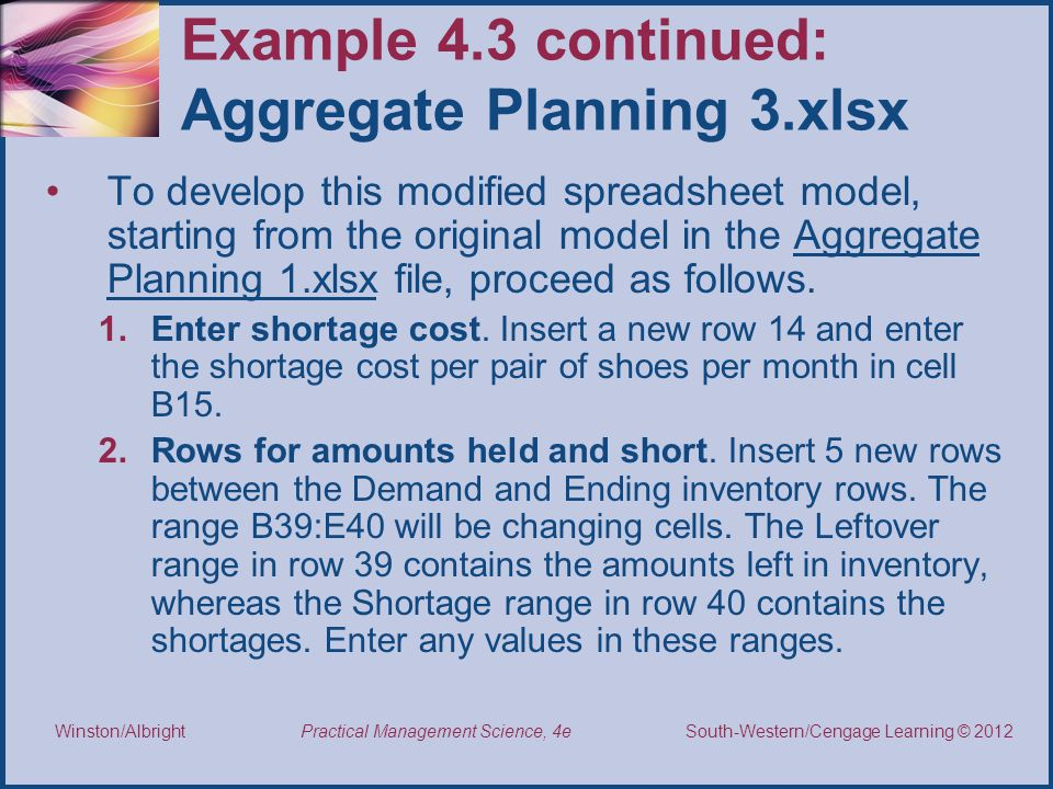 Thomson/South-Western 2007 © South-Western/Cengage Learning © 2012 Practical Management Science, 4e Winston/Albright Example 4.3 continued: Aggregate Planning 3.xlsx To develop this modified spreadsheet model, starting from the original model in the Aggregate Planning 1.xlsx file, proceed as follows.
