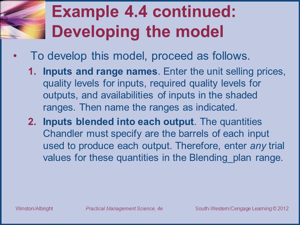 Thomson/South-Western 2007 © South-Western/Cengage Learning © 2012 Practical Management Science, 4e Winston/Albright Example 4.4 continued: Developing the model To develop this model, proceed as follows.