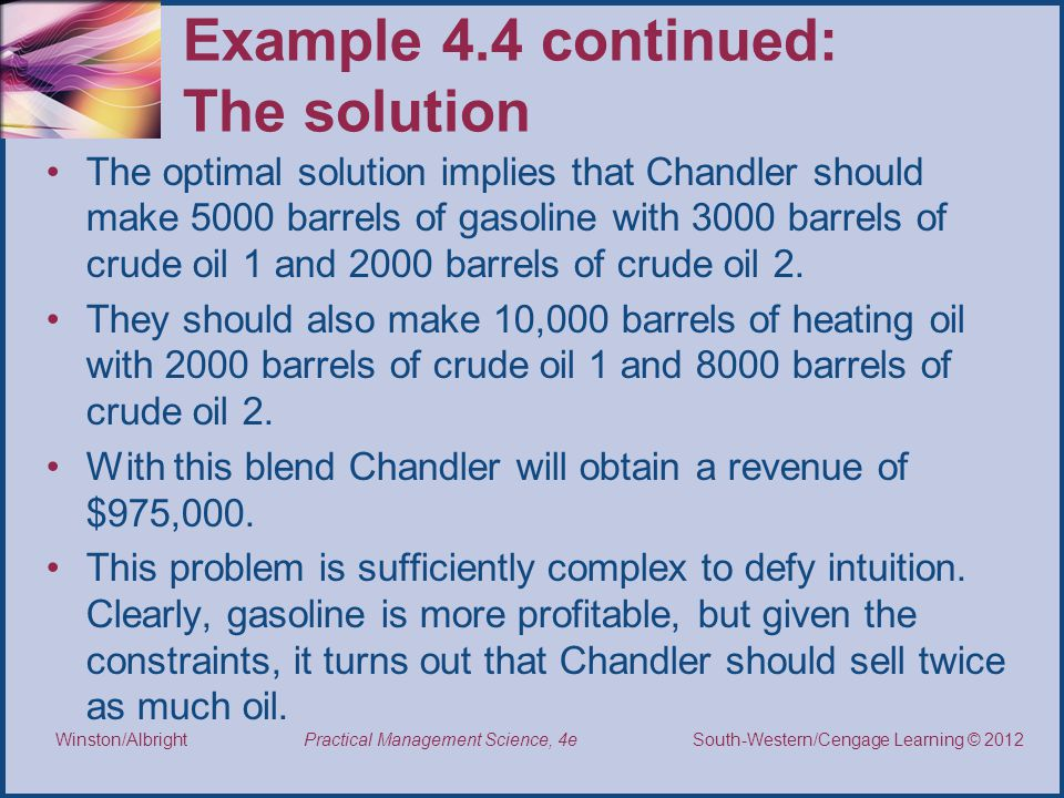 Thomson/South-Western 2007 © South-Western/Cengage Learning © 2012 Practical Management Science, 4e Winston/Albright Example 4.4 continued: The solution The optimal solution implies that Chandler should make 5000 barrels of gasoline with 3000 barrels of crude oil 1 and 2000 barrels of crude oil 2.