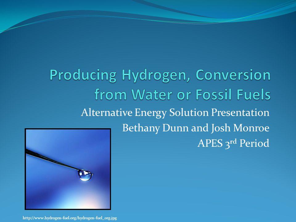 Alternative Energy Solution Presentation Bethany Dunn and Josh Monroe APES 3 rd Period http://www.hydrogen-fuel.org/hydrogen-fuel_org.jpg